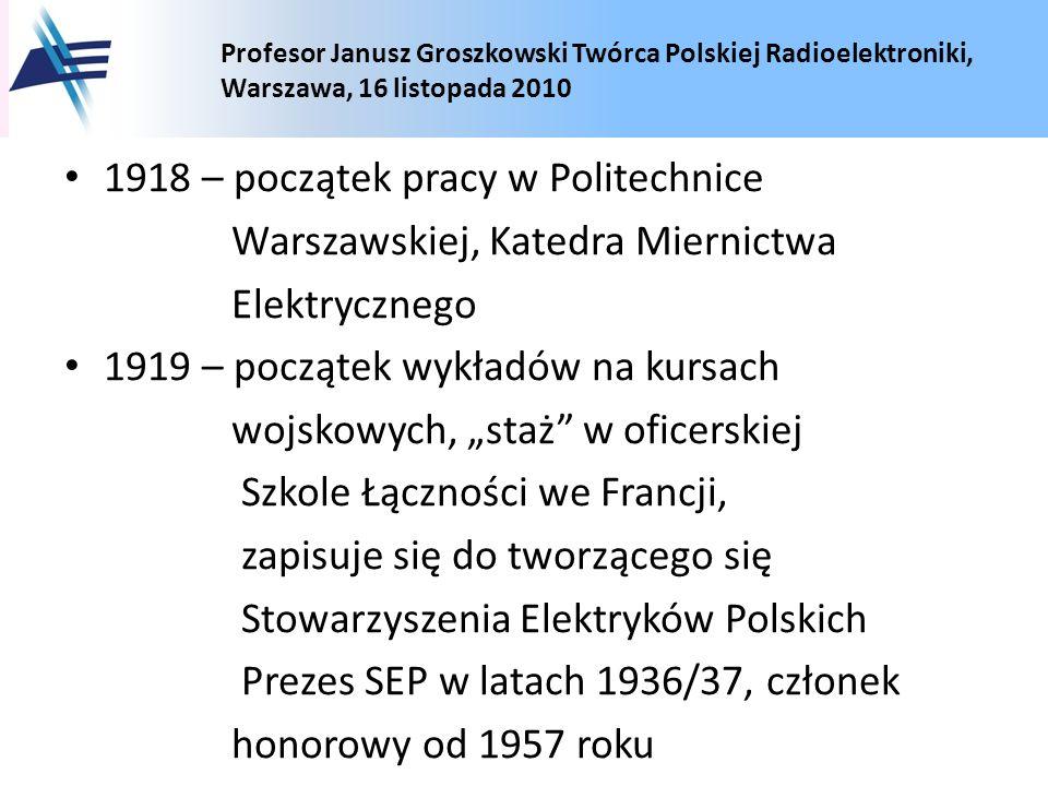 Profesor Janusz Groszkowski Twórca Polskiej Radioelektroniki, Warszawa, 16 listopada 2010 1918 – początek pracy w Politechnice Warszawskiej, Katedra M
