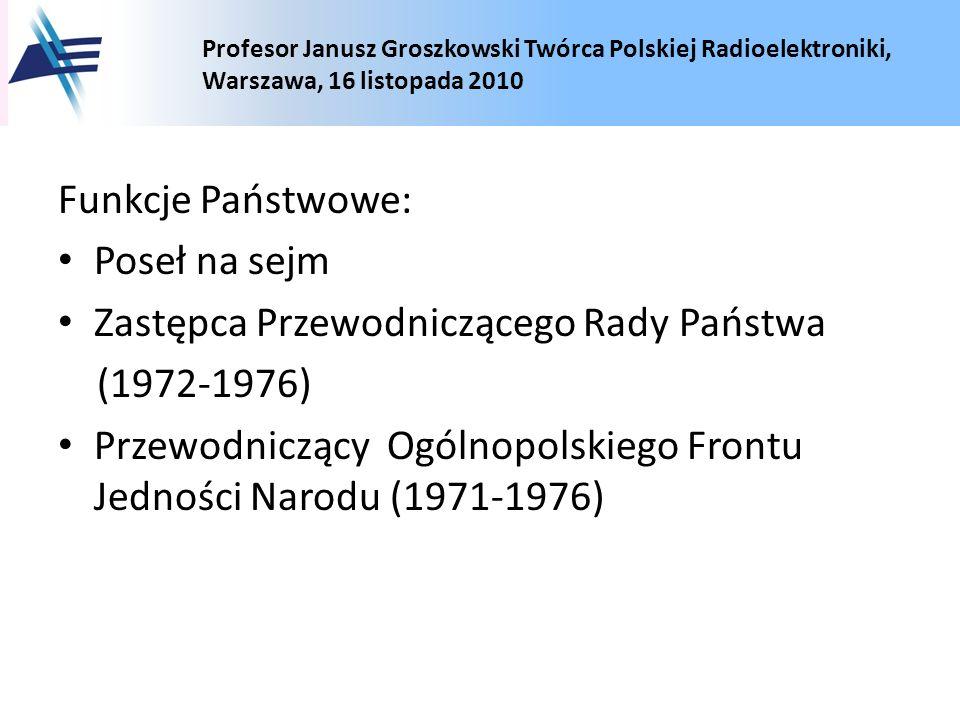 Profesor Janusz Groszkowski Twórca Polskiej Radioelektroniki, Warszawa, 16 listopada 2010 Funkcje Państwowe: Poseł na sejm Zastępca Przewodniczącego R