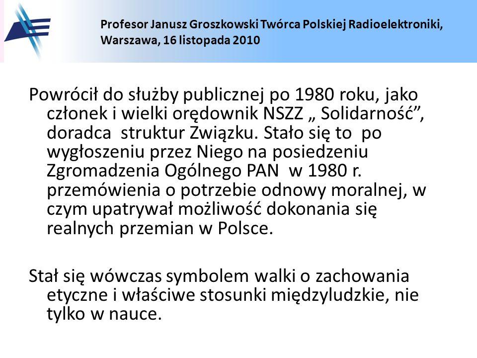 Profesor Janusz Groszkowski Twórca Polskiej Radioelektroniki, Warszawa, 16 listopada 2010 Powrócił do służby publicznej po 1980 roku, jako członek i w