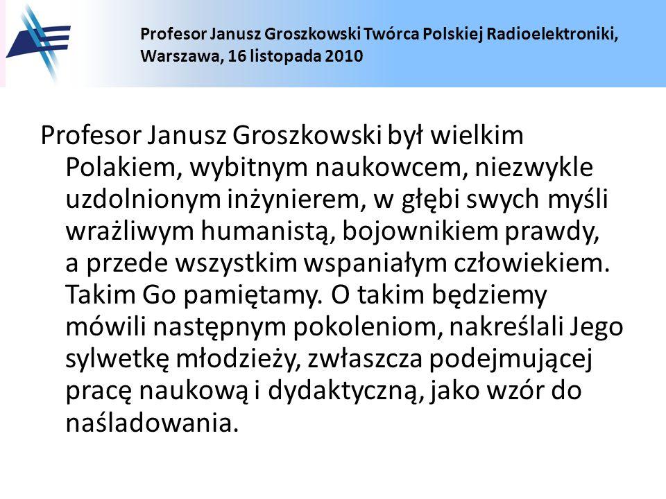 Profesor Janusz Groszkowski Twórca Polskiej Radioelektroniki, Warszawa, 16 listopada 2010 Profesor Janusz Groszkowski był wielkim Polakiem, wybitnym n