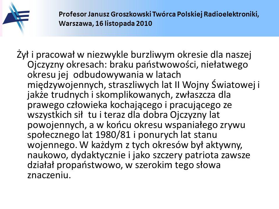 Profesor Janusz Groszkowski Twórca Polskiej Radioelektroniki, Warszawa, 16 listopada 2010 Żył i pracował w niezwykle burzliwym okresie dla naszej Ojcz