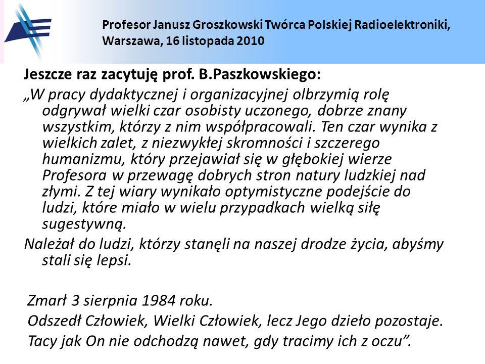 Profesor Janusz Groszkowski Twórca Polskiej Radioelektroniki, Warszawa, 16 listopada 2010 Jeszcze raz zacytuję prof. B.Paszkowskiego: W pracy dydaktyc