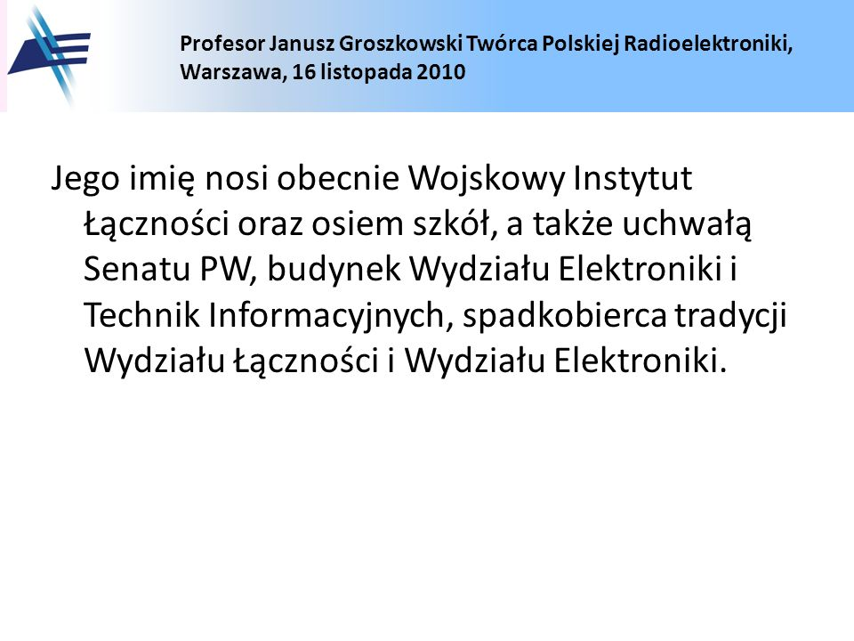 Profesor Janusz Groszkowski Twórca Polskiej Radioelektroniki, Warszawa, 16 listopada 2010 Jego imię nosi obecnie Wojskowy Instytut Łączności oraz osie