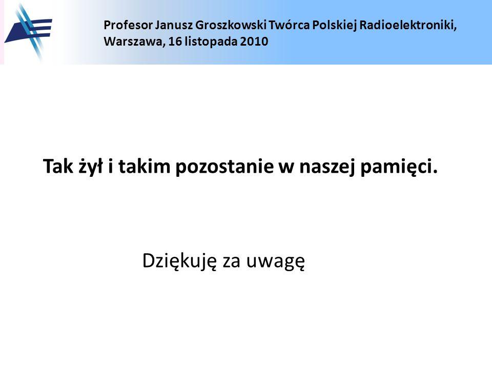 Profesor Janusz Groszkowski Twórca Polskiej Radioelektroniki, Warszawa, 16 listopada 2010 Tak żył i takim pozostanie w naszej pamięci. Dziękuję za uwa
