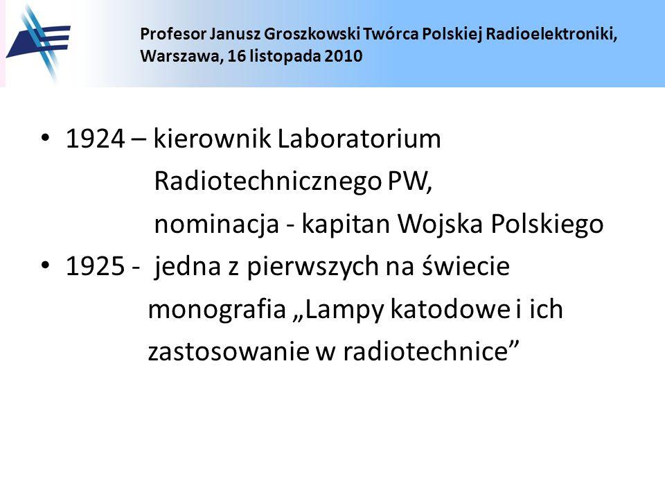Profesor Janusz Groszkowski Twórca Polskiej Radioelektroniki, Warszawa, 16 listopada 2010 1924 – kierownik Laboratorium Radiotechnicznego PW, nominacj