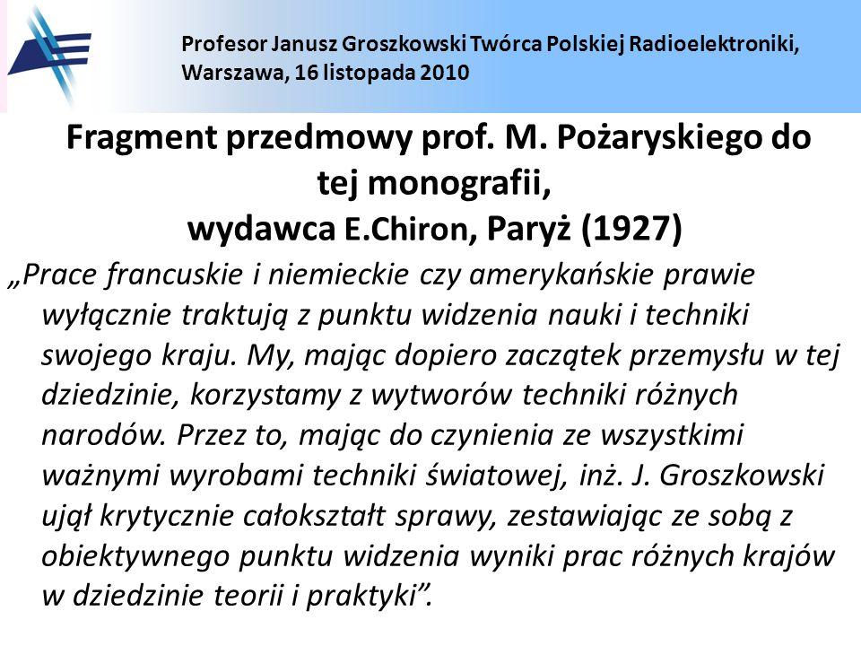 Profesor Janusz Groszkowski Twórca Polskiej Radioelektroniki, Warszawa, 16 listopada 2010 Fragment przedmowy prof. M. Pożaryskiego do tej monografii,