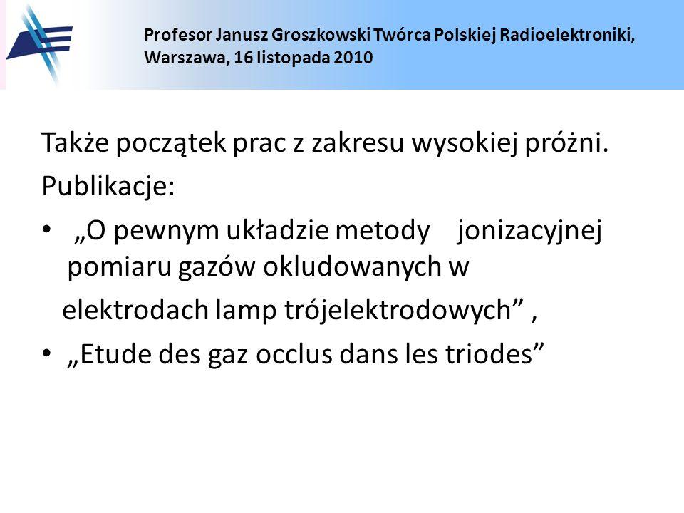 Profesor Janusz Groszkowski Twórca Polskiej Radioelektroniki, Warszawa, 16 listopada 2010 Także początek prac z zakresu wysokiej próżni. Publikacje: O