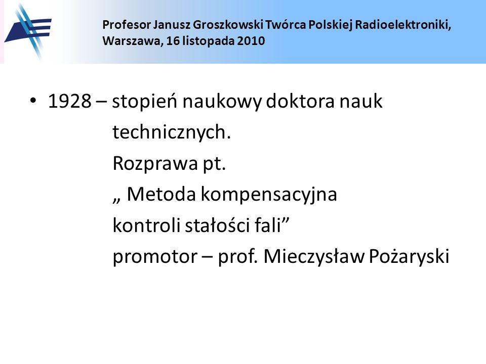 Profesor Janusz Groszkowski Twórca Polskiej Radioelektroniki, Warszawa, 16 listopada 2010 1928 – stopień naukowy doktora nauk technicznych. Rozprawa p