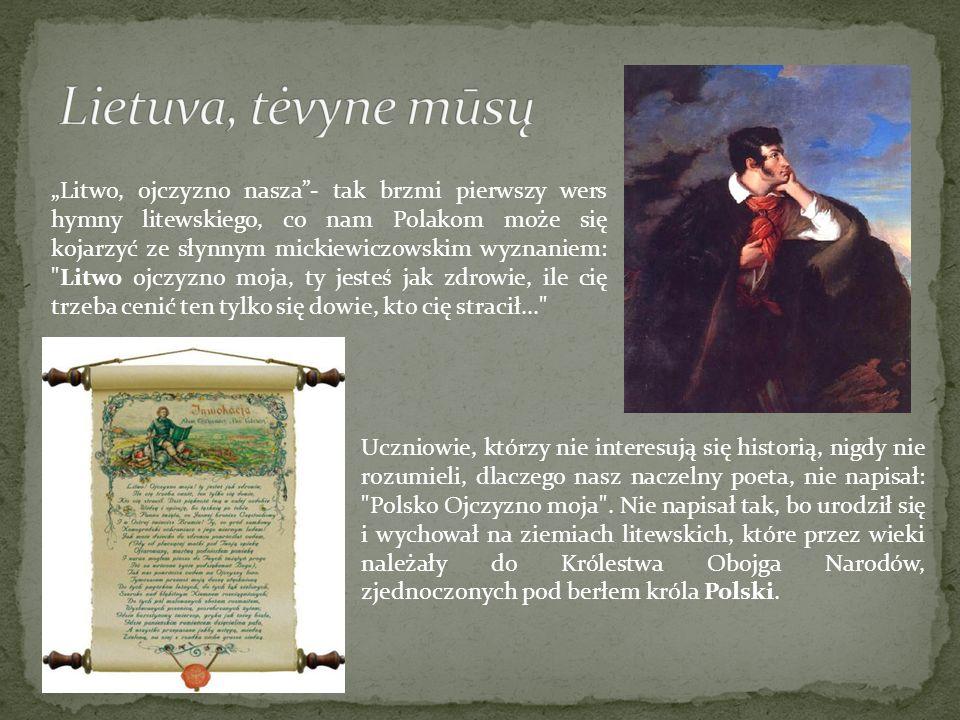 Litwo, ojczyzno nasza- tak brzmi pierwszy wers hymny litewskiego, co nam Polakom może się kojarzyć ze słynnym mickiewiczowskim wyznaniem:
