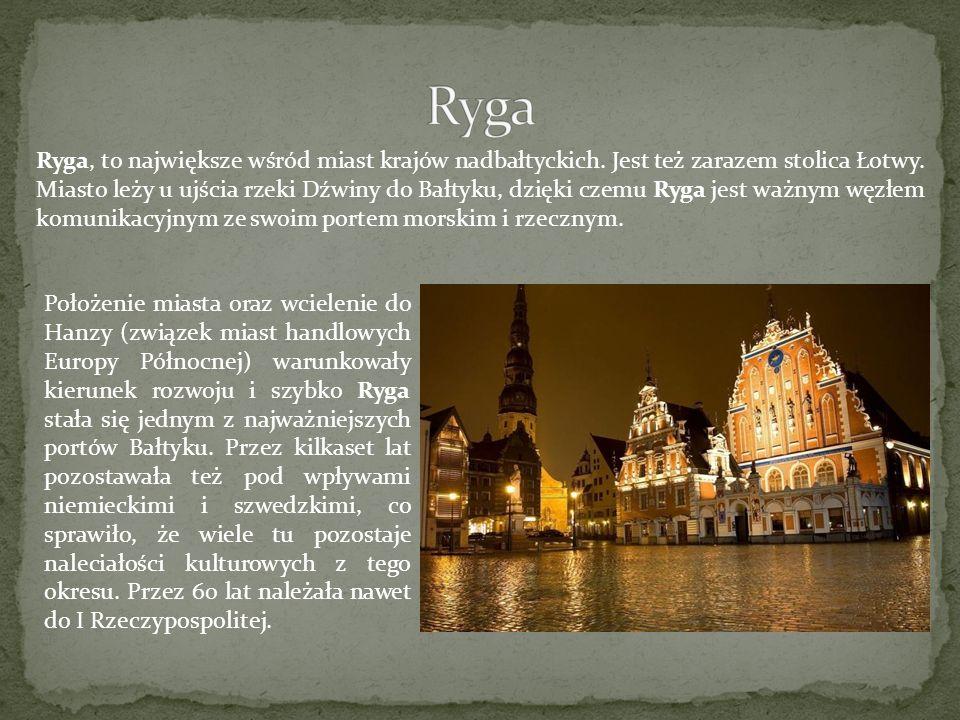 Ryga, to największe wśród miast krajów nadbałtyckich. Jest też zarazem stolica Łotwy. Miasto leży u ujścia rzeki Dźwiny do Bałtyku, dzięki czemu Ryga