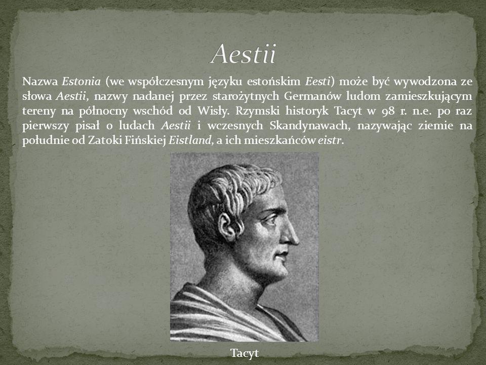 Nazwa Estonia (we współczesnym języku estońskim Eesti) może być wywodzona ze słowa Aestii, nazwy nadanej przez starożytnych Germanów ludom zamieszkują