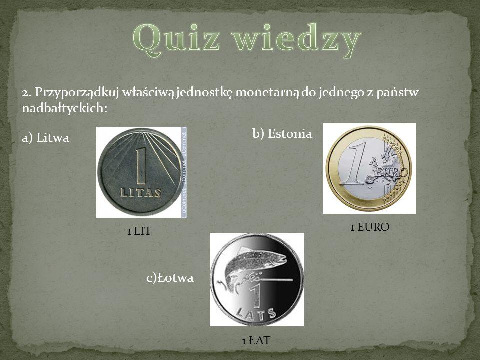 2. Przyporządkuj właściwą jednostkę monetarną do jednego z państw nadbałtyckich: a) Litwa c)Łotwa b) Estonia 1 LIT 1 EURO 1 ŁAT