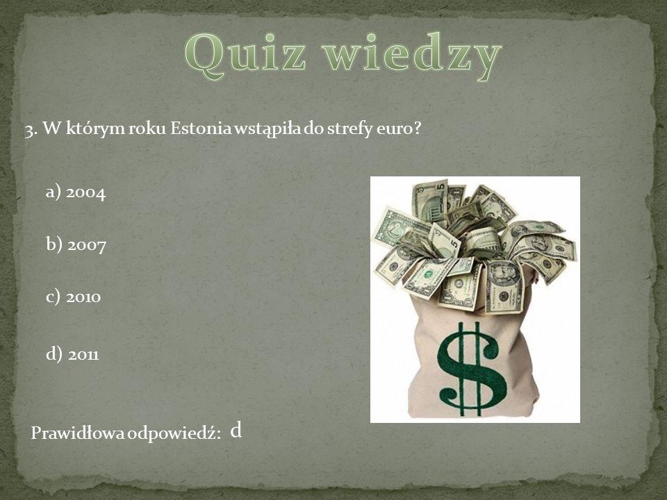 3. W którym roku Estonia wstąpiła do strefy euro? a) 2004 b) 2007 c) 2010 d) 2011 Prawidłowa odpowiedź: d