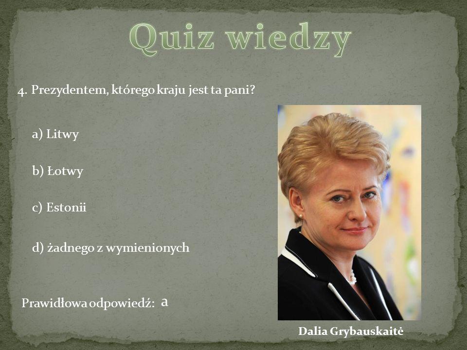 4. Prezydentem, którego kraju jest ta pani? a) Litwy b) Łotwy c) Estonii d) żadnego z wymienionych Prawidłowa odpowiedź: a Dalia Grybauskaitė