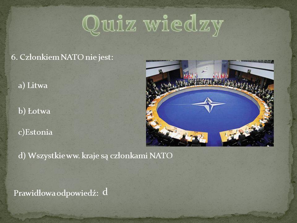 6. Członkiem NATO nie jest: a) Litwa b) Łotwa c)Estonia d) Wszystkie ww. kraje są członkami NATO Prawidłowa odpowiedź: d