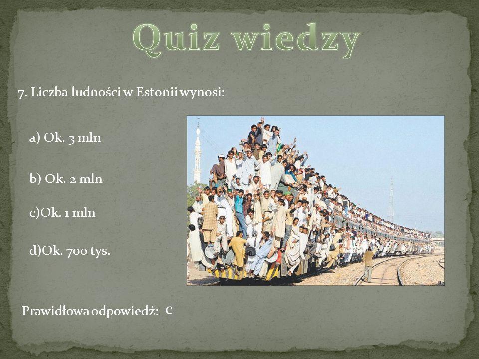 7. Liczba ludności w Estonii wynosi: a) Ok. 3 mln b) Ok. 2 mln c)Ok. 1 mln d)Ok. 700 tys. Prawidłowa odpowiedź: c