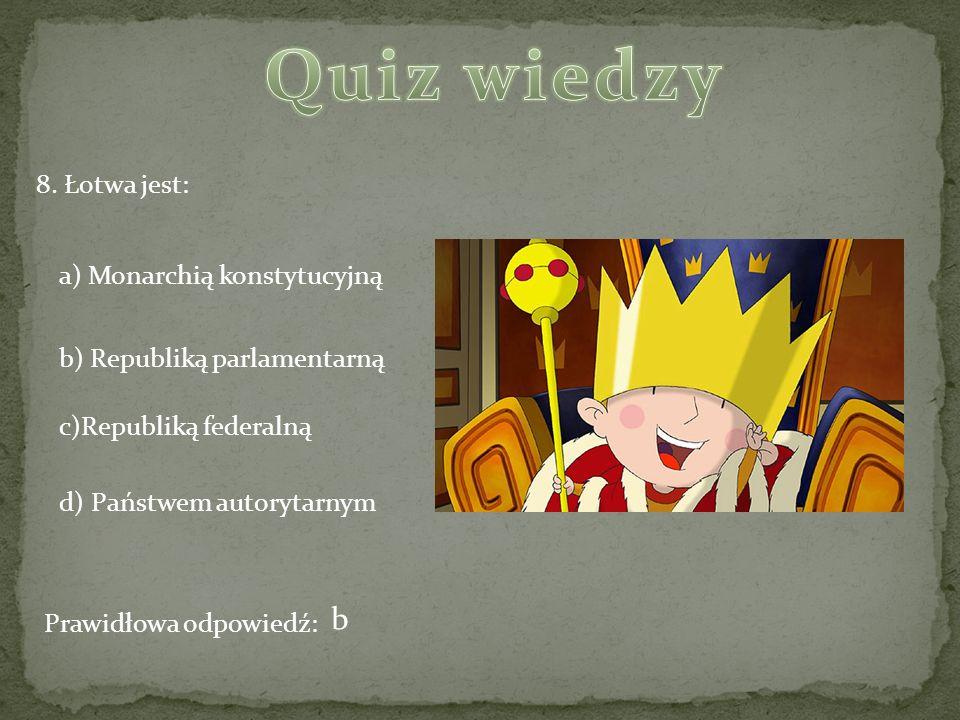 8. Łotwa jest: a) Monarchią konstytucyjną b) Republiką parlamentarną c)Republiką federalną d) Państwem autorytarnym Prawidłowa odpowiedź: b
