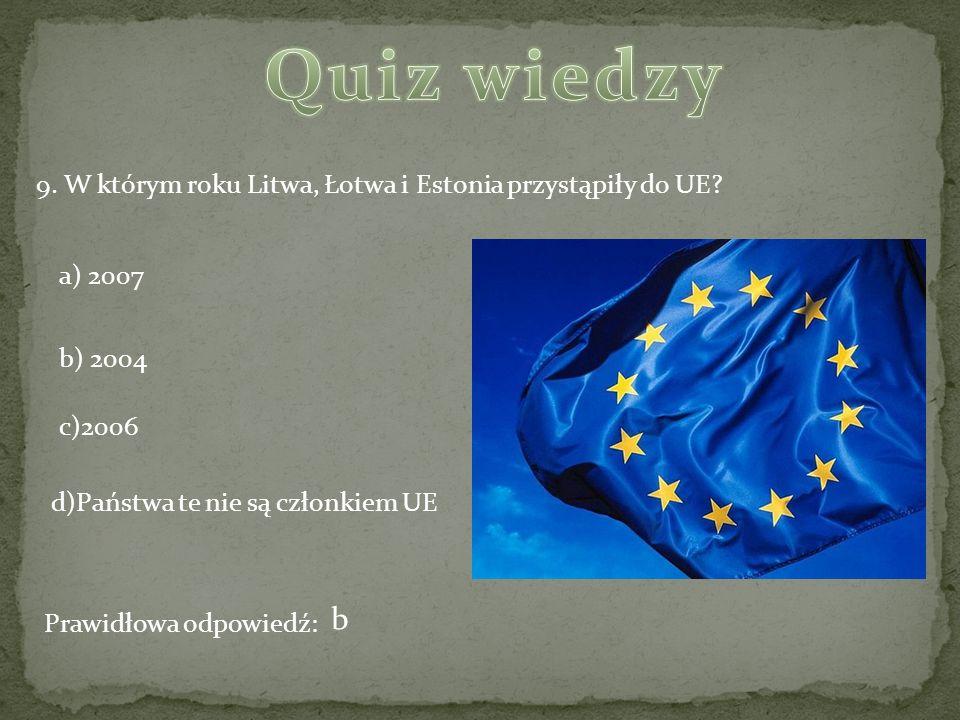 9. W którym roku Litwa, Łotwa i Estonia przystąpiły do UE? a) 2007 b) 2004 c)2006 d)Państwa te nie są członkiem UE Prawidłowa odpowiedź: b