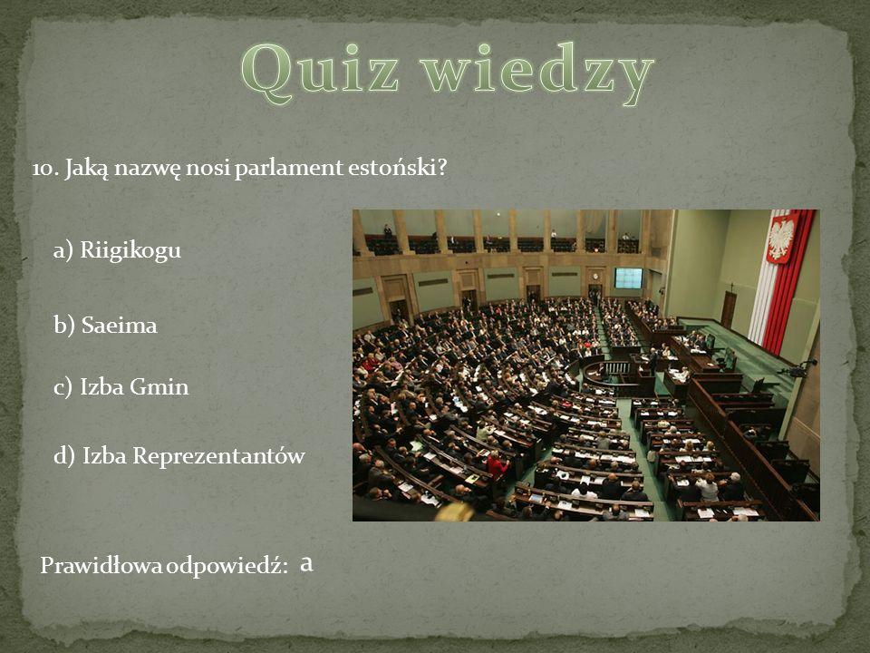 10. Jaką nazwę nosi parlament estoński? a) Riigikogu b) Saeima c) Izba Gmin d) Izba Reprezentantów Prawidłowa odpowiedź: a