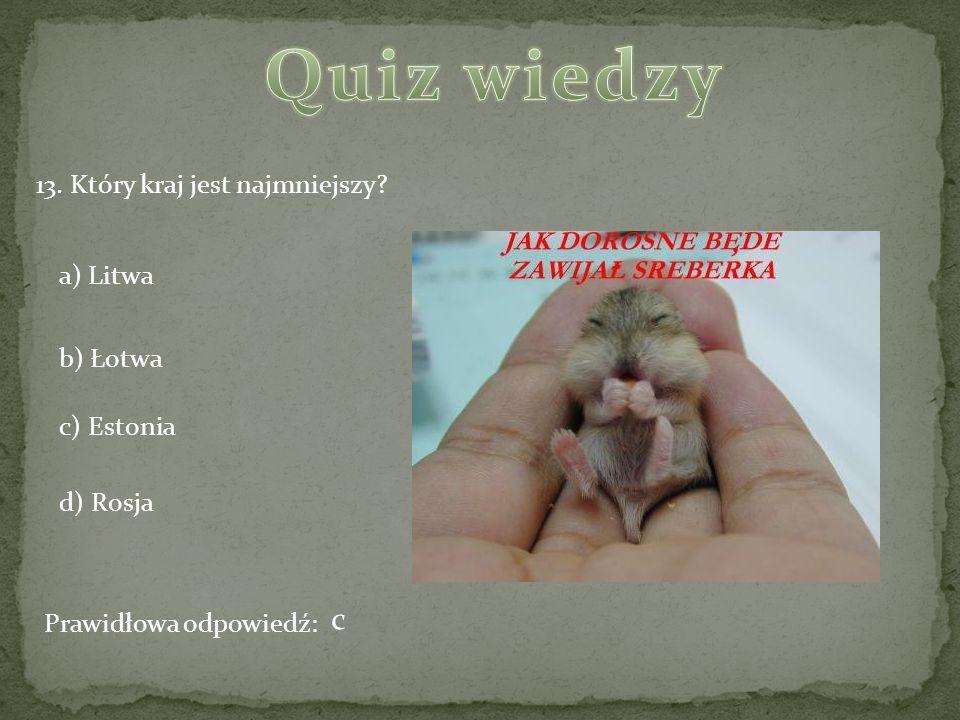 13. Który kraj jest najmniejszy? a) Litwa b) Łotwa c) Estonia d) Rosja Prawidłowa odpowiedź: c