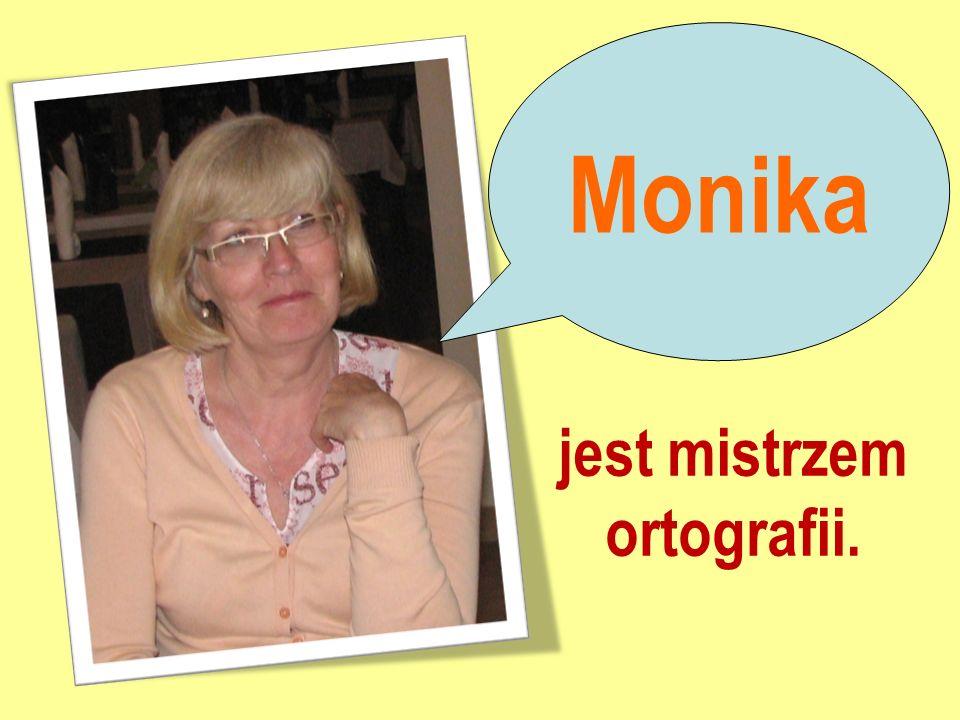 Monika jest mistrzem ortografii.