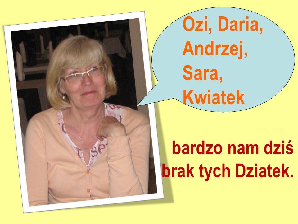 Ozi, Daria, Andrzej, Sara, Kwiatek bardzo nam dziś brak tych Dziatek.