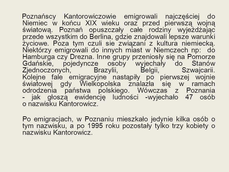 Poznańscy Kantorowiczowie emigrowali najczęściej do Niemiec w końcu XIX wieku oraz przed pierwszą wojną światową. Poznań opuszczały całe rodziny wyjeż