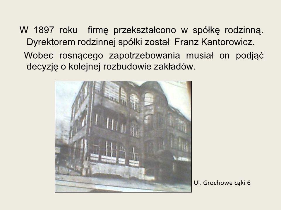W 1897 roku firmę przekształcono w spółkę rodzinną. Dyrektorem rodzinnej spółki został Franz Kantorowicz. Wobec rosnącego zapotrzebowania musiał on po