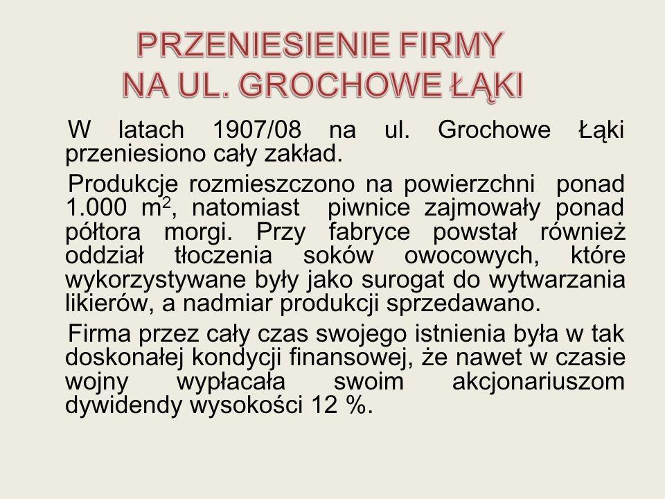 W latach 1907/08 na ul. Grochowe Łąki przeniesiono cały zakład. Produkcje rozmieszczono na powierzchni ponad 1.000 m 2, natomiast piwnice zajmowały po