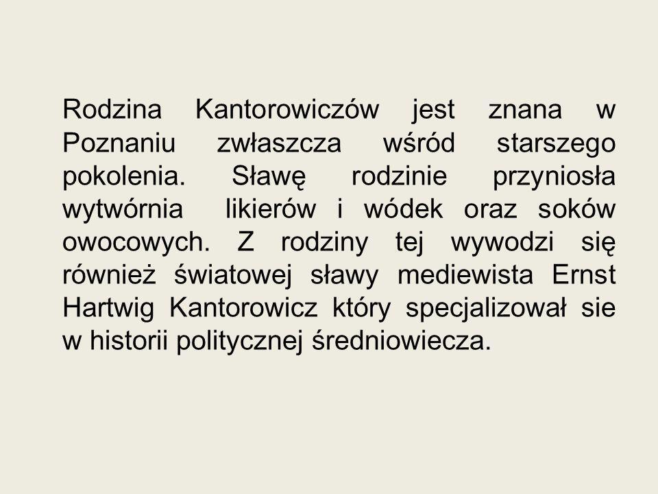 Rodzina Kantorowiczów jest znana w Poznaniu zwłaszcza wśród starszego pokolenia. Sławę rodzinie przyniosła wytwórnia likierów i wódek oraz soków owoco