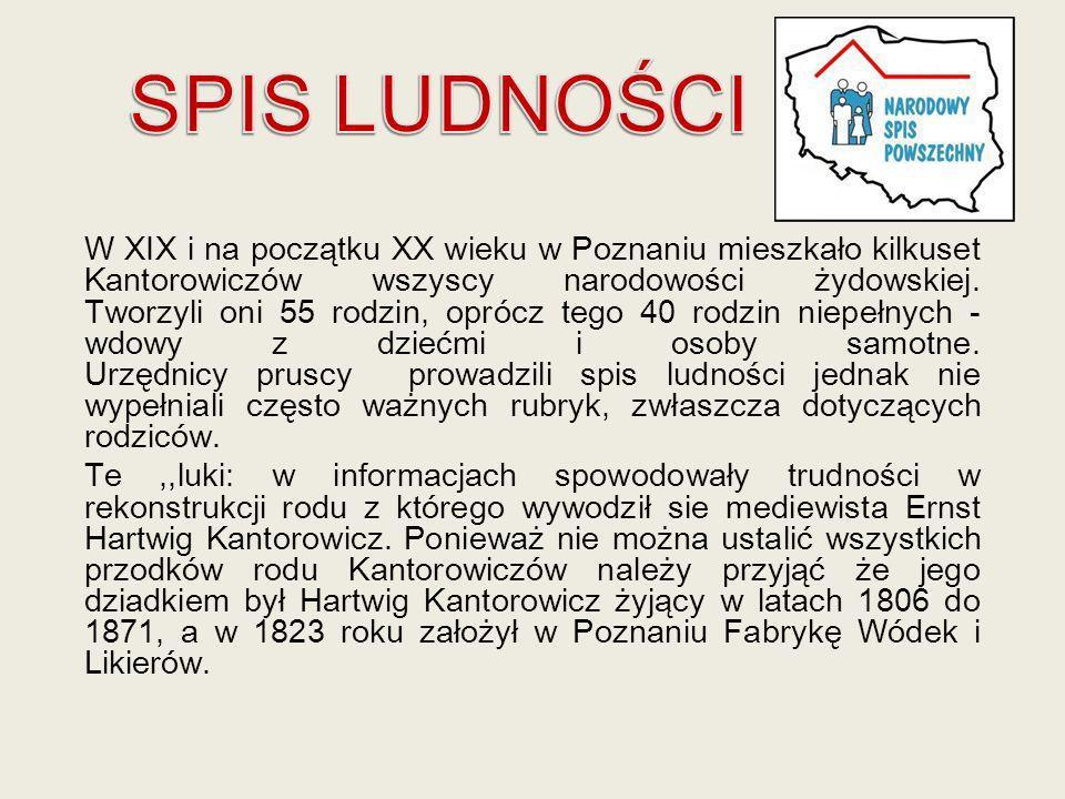 W XIX i na początku XX wieku w Poznaniu mieszkało kilkuset Kantorowiczów wszyscy narodowości żydowskiej. Tworzyli oni 55 rodzin, oprócz tego 40 rodzin