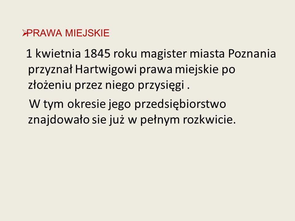 1 kwietnia 1845 roku magister miasta Poznania przyznał Hartwigowi prawa miejskie po złożeniu przez niego przysięgi. W tym okresie jego przedsiębiorstw