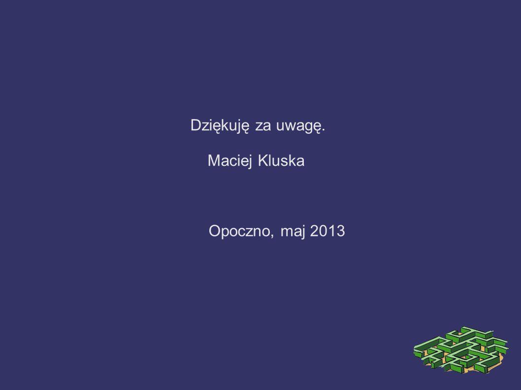Dziękuję za uwagę. Maciej Kluska Opoczno, maj 2013