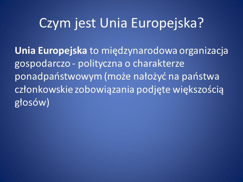 Czym jest Unia Europejska? Unia Europejska to międzynarodowa organizacja gospodarczo - polityczna o charakterze ponadpaństwowym (może nałożyć na państ