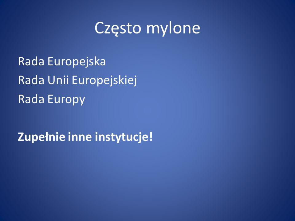 Często mylone Rada Europejska Rada Unii Europejskiej Rada Europy Zupełnie inne instytucje!