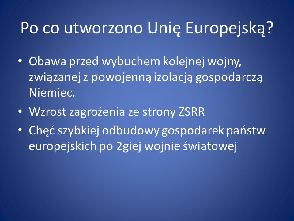 Po co utworzono Unię Europejską? Obawa przed wybuchem kolejnej wojny, związanej z powojenną izolacją gospodarczą Niemiec. Wzrost zagrożenia ze strony