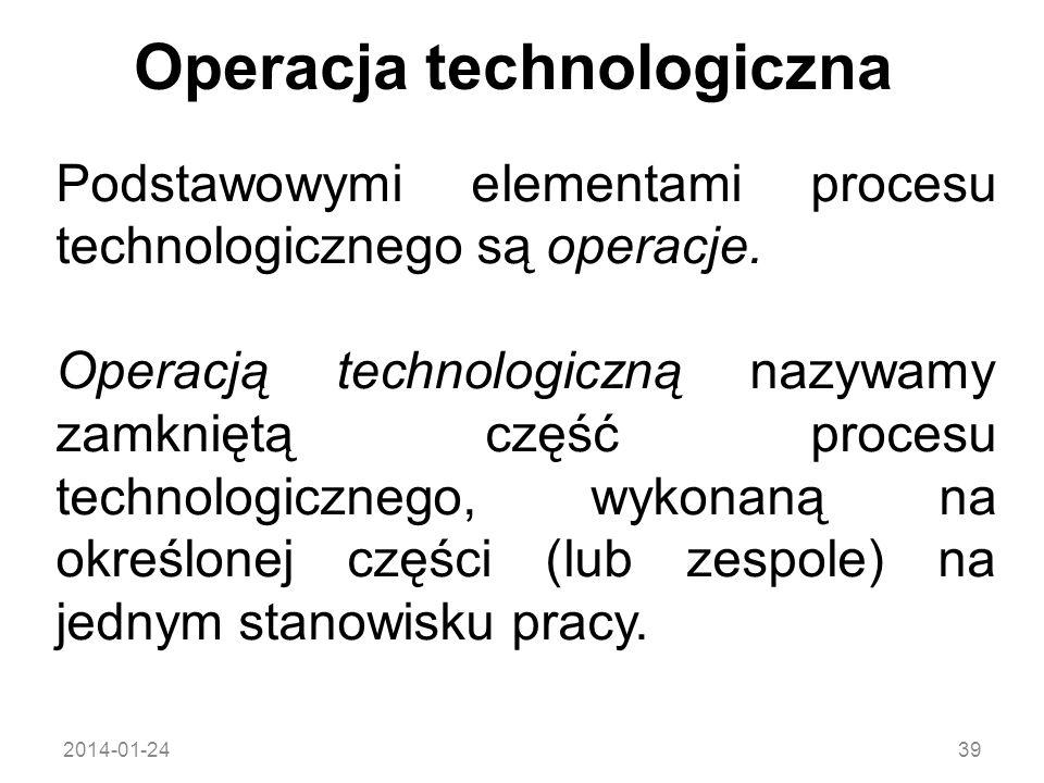 2014-01-2439 Operacja technologiczna Podstawowymi elementami procesu technologicznego są operacje. Operacją technologiczną nazywamy zamkniętą część pr