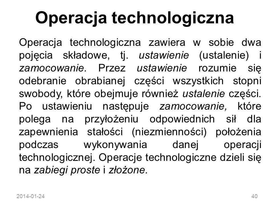 2014-01-2440 Operacja technologiczna zawiera w sobie dwa pojęcia składowe, tj. ustawienie (ustalenie) i zamocowanie. Przez ustawienie rozumie się odeb