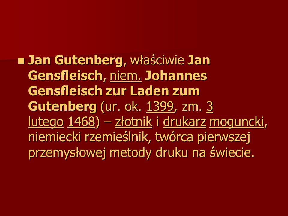 Jan Gutenberg, właściwie Jan Gensfleisch, niem. Johannes Gensfleisch zur Laden zum Gutenberg (ur. ok. 1399, zm. 3 lutego 1468) – złotnik i drukarz mog