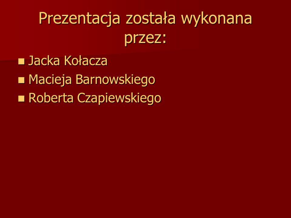 Prezentacja została wykonana przez: Jacka Kołacza Jacka Kołacza Macieja Barnowskiego Macieja Barnowskiego Roberta Czapiewskiego Roberta Czapiewskiego