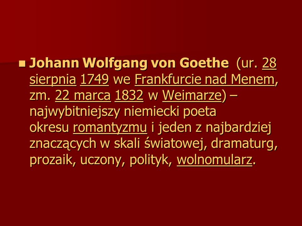 Johann Wolfgang von Goethe (ur. 28 sierpnia 1749 we Frankfurcie nad Menem, zm. 22 marca 1832 w Weimarze) – najwybitniejszy niemiecki poeta okresu roma