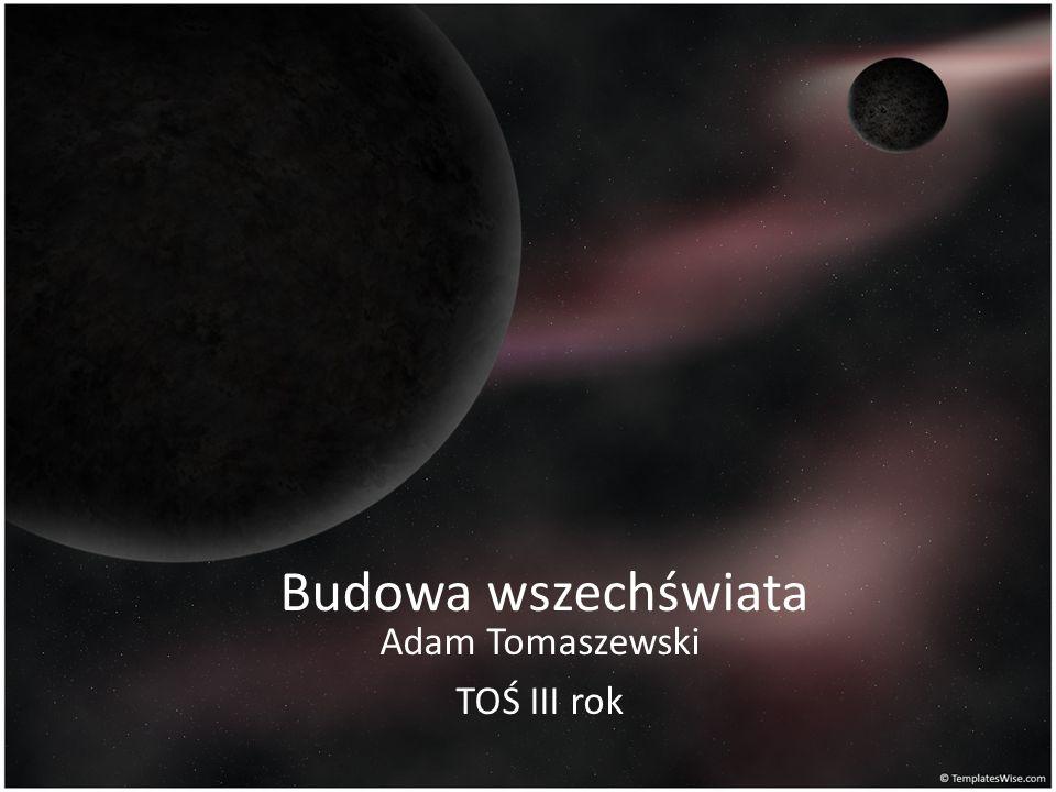 Budowa wszechświata Adam Tomaszewski TOŚ III rok