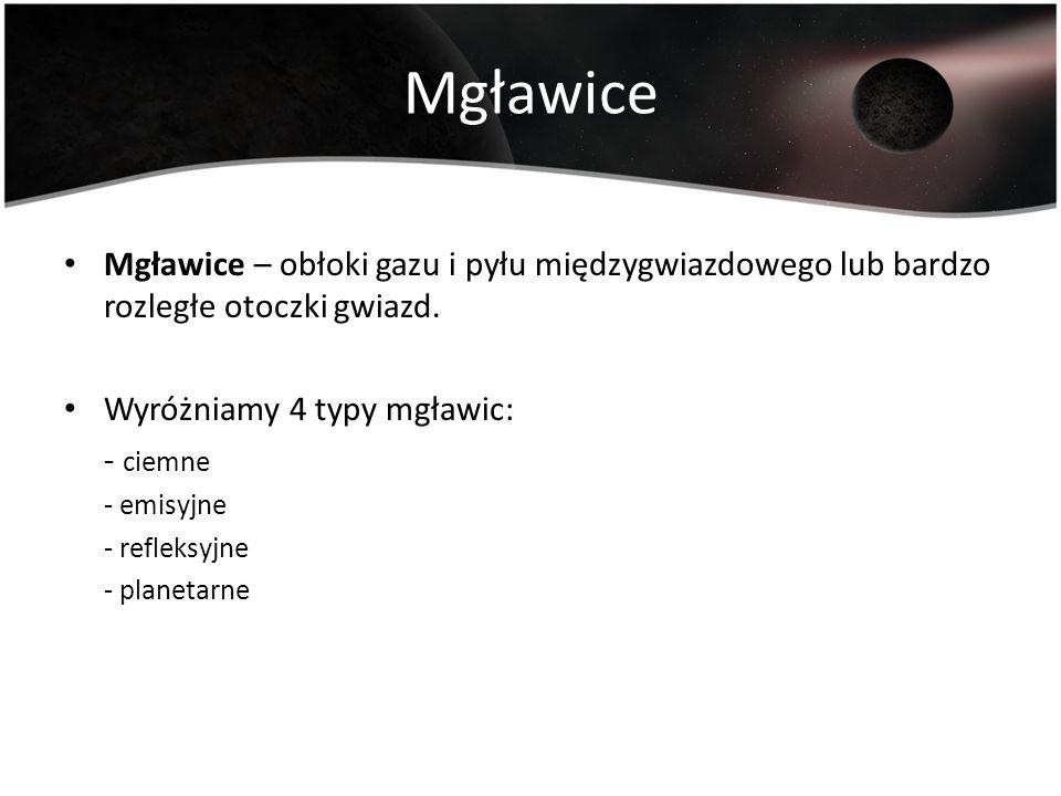 Mgławice Mgławice – obłoki gazu i pyłu międzygwiazdowego lub bardzo rozległe otoczki gwiazd. Wyróżniamy 4 typy mgławic: - ciemne - emisyjne - refleksy