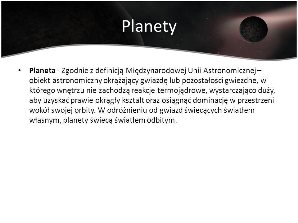 Planety Planeta - Zgodnie z definicją Międzynarodowej Unii Astronomicznej – obiekt astronomiczny okrążający gwiazdę lub pozostałości gwiezdne, w które