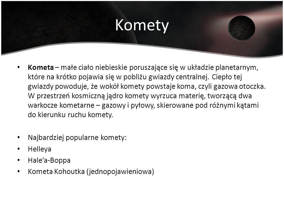 Komety Kometa – małe ciało niebieskie poruszające się w układzie planetarnym, które na krótko pojawia się w pobliżu gwiazdy centralnej. Ciepło tej gwi