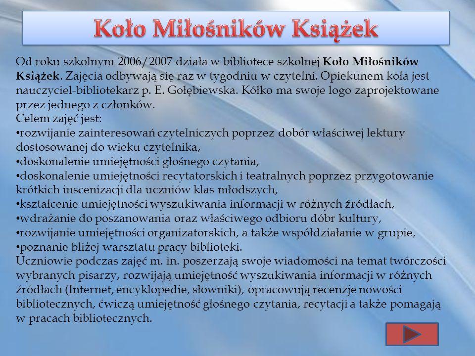 Od roku szkolnym 2006/2007 działa w bibliotece szkolnej Koło Miłośników Książek. Zajęcia odbywają się raz w tygodniu w czytelni. Opiekunem koła jest n