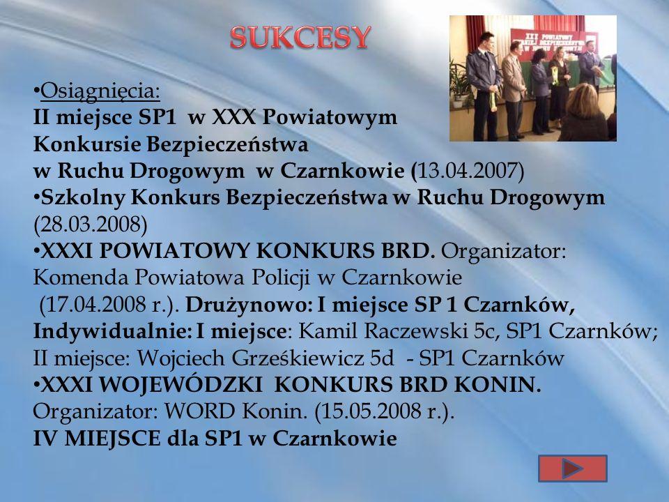 Osiągnięcia: II miejsce SP1 w XXX Powiatowym Konkursie Bezpieczeństwa w Ruchu Drogowym w Czarnkowie ( 13.04.2007) Szkolny Konkurs Bezpieczeństwa w Ruc