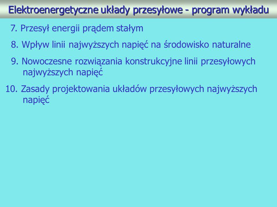 Elektroenergetyczne układy przesyłowe - program wykładu 7. Przesył energii prądem stałym 8. Wpływ linii najwyższych napięć na środowisko naturalne 9.