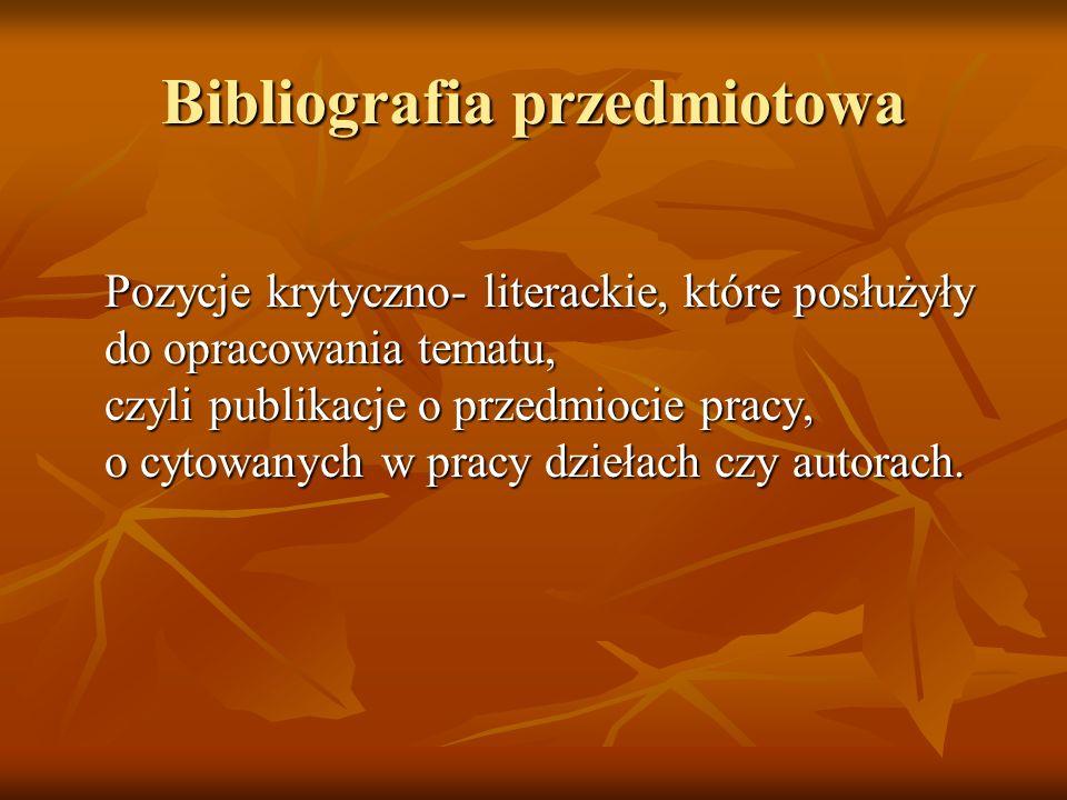 Bibliografia przedmiotowa Pozycje krytyczno- literackie, które posłużyły do opracowania tematu, czyli publikacje o przedmiocie pracy, o cytowanych w p