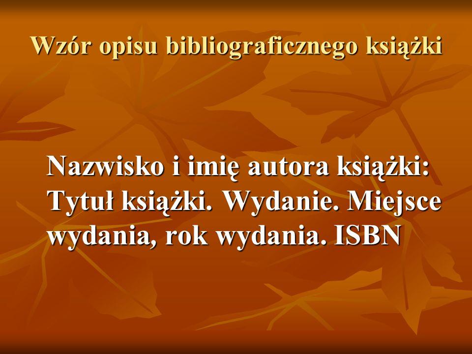 Wzór opisu bibliograficznego książki Nazwisko i imię autora książki: Tytuł książki. Wydanie. Miejsce wydania, rok wydania. ISBN